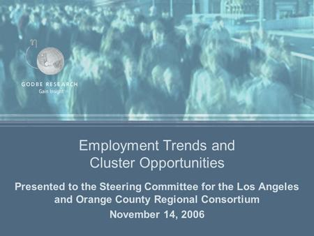 Employment Trends and Cluster Opportunities Presented to the Steering Committee for the Los Angeles and Orange County Regional Consortium November 14,