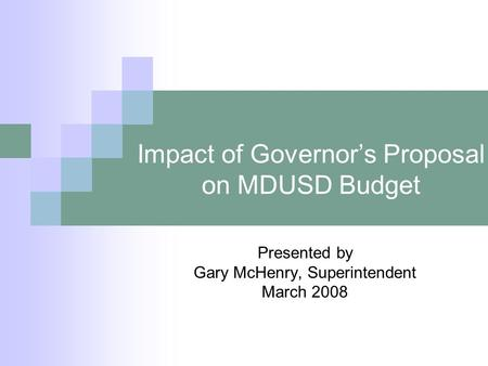 Impact of Governor's Proposal on MDUSD Budget Presented by Gary McHenry, Superintendent March 2008.