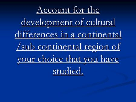 Account for the development of cultural differences in a continental /sub continental region of your choice that you have studied.