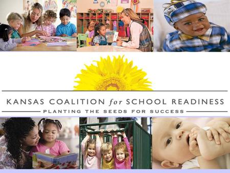 What is the Kansas Coalition for School Readiness? Early stakeholders include members of the business community and statewide organizations –Kansas Action.