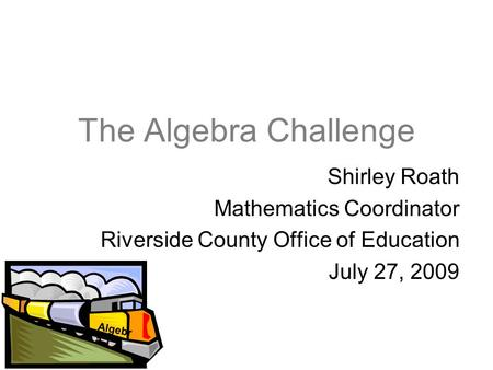 The Algebra Challenge Shirley Roath Mathematics Coordinator