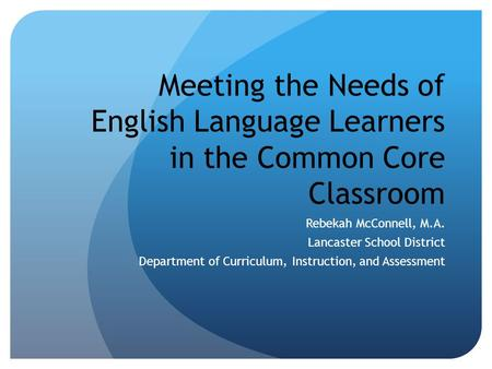 Meeting the Needs of English Language Learners in the Common Core Classroom Rebekah McConnell, M.A. Lancaster School District Department of Curriculum,