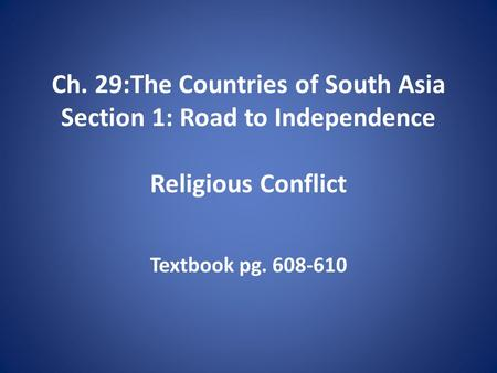 Ch. 29:The Countries of South Asia Section 1: Road to Independence Religious Conflict Textbook pg. 608-610.