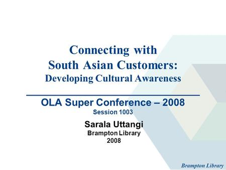 Connecting with South Asian Customers: Developing Cultural Awareness _______________________________ OLA Super Conference – 2008 Session 1003 Sarala Uttangi.