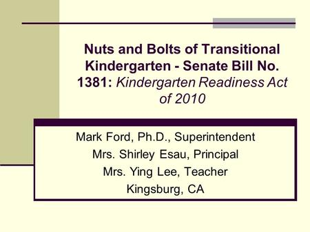 Nuts and Bolts of Transitional Kindergarten - Senate Bill No. 1381: Kindergarten Readiness Act of 2010 Mark Ford, Ph.D., Superintendent Mrs. Shirley Esau,