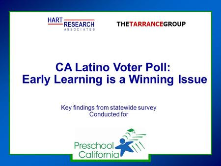 CA Latino Voter Poll: Early Learning is a Winning Issue HART RESEARCH ASSOTESCIA THETARRANCEGROUP Key findings from statewide survey Conducted for.