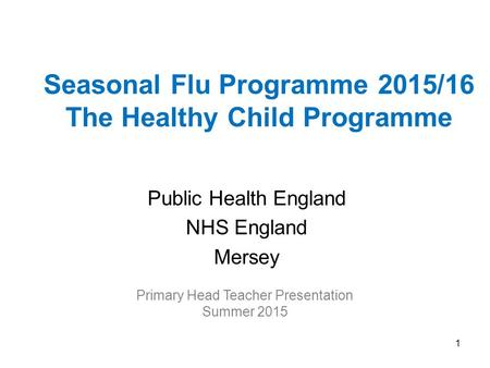 Seasonal Flu Programme 2015/16 The Healthy Child Programme Public Health England NHS England Mersey Primary Head Teacher Presentation Summer 2015 1.