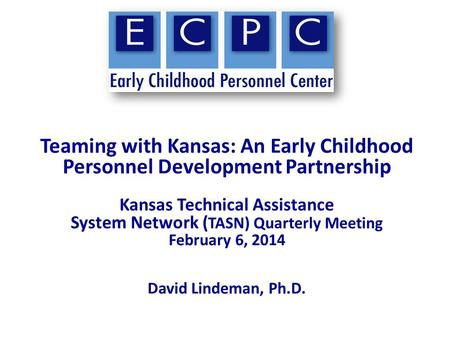 Teaming with Kansas: An Early Childhood Personnel Development Partnership Kansas Technical Assistance System Network ( TASN) Quarterly Meeting February.