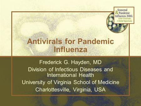 Antivirals for Pandemic Influenza Frederick G. Hayden, MD Division of Infectious Diseases and International Health University of Virginia School of Medicine.