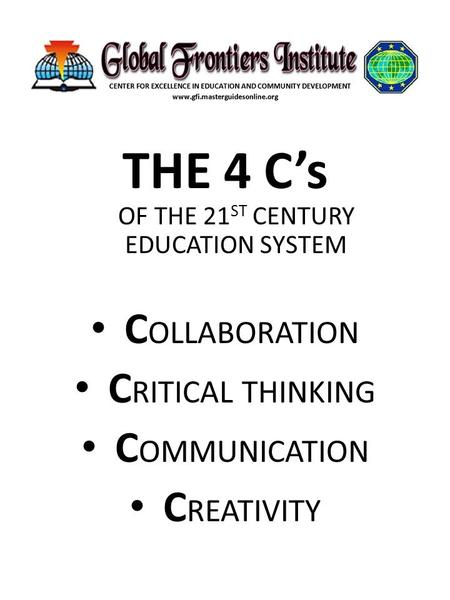 THE 4 C's OF THE 21 ST CENTURY EDUCATION SYSTEM C OLLABORATION C RITICAL THINKING C OMMUNICATION C REATIVITY.
