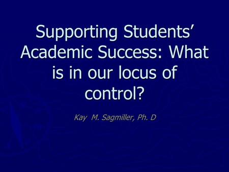 Supporting Students' Academic Success: What is in our locus of control? Kay M. Sagmiller, Ph. D.