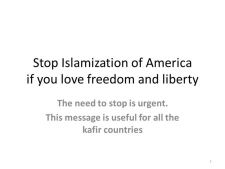 Stop Islamization of America if you love freedom and liberty The need to stop is urgent. This message is useful for all the kafir countries 1.