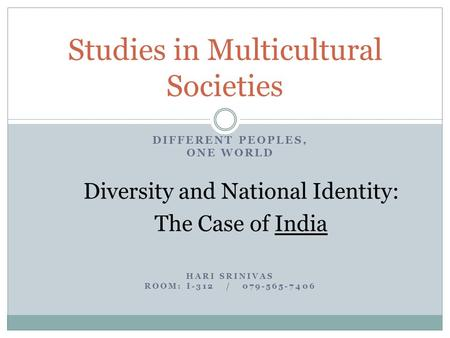 DIFFERENT PEOPLES, ONE WORLD Diversity and National Identity: The Case <strong>of</strong> <strong>India</strong> HARI SRINIVAS ROOM: I-312 / 079-565-7406 Studies in Multicultural Societies.