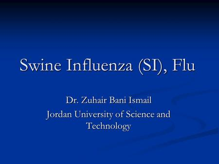 Swine Influenza (SI), Flu Dr. Zuhair Bani Ismail Jordan University of Science and Technology.