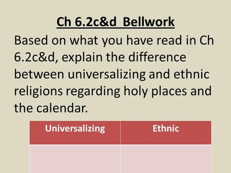 Ch 6.2c&d Bellwork Based on what you have read in Ch 6.2c&d, explain the difference between universalizing and ethnic religions regarding holy places and.