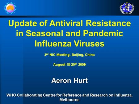Update of Antiviral Resistance in Seasonal and Pandemic Influenza Viruses 3 rd NIC Meeting, Beijing, China August 18-20 th 2009 Aeron Hurt WHO Collaborating.