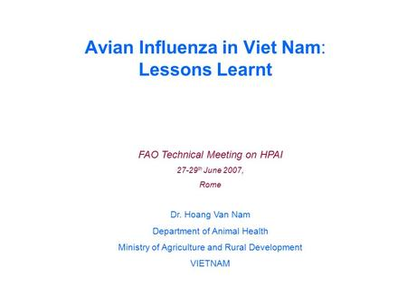 Avian Influenza in Viet Nam: Lessons Learnt FAO Technical Meeting on HPAI 27-29 th June 2007, Rome Dr. Hoang Van Nam Department of Animal Health Ministry.
