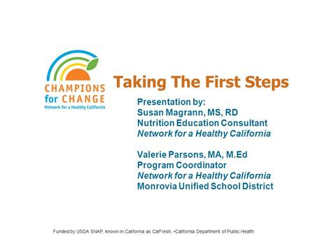 Taking The First Steps Presentation by: Susan Magrann, MS, RD Nutrition Education Consultant Network for a Healthy California Valerie Parsons, MA, M.Ed.