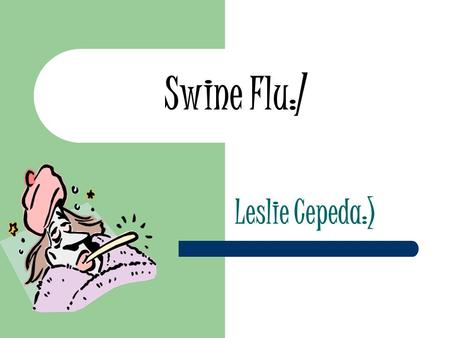 Swine Flu:/ Leslie Cepeda:). About Virus What is the disease: The swine flu is a new influenza virus causing illness in people. This new virus was first.
