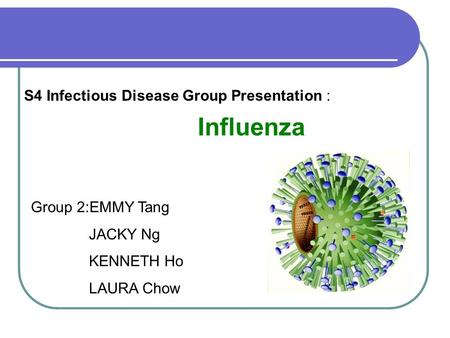 S4 Infectious Disease Group Presentation : Influenza Group 2:EMMY Tang JACKY Ng KENNETH Ho LAURA Chow.