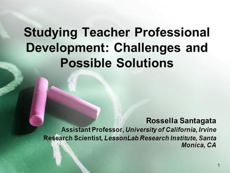 1 Studying Teacher Professional Development: Challenges and Possible Solutions Rossella Santagata Assistant Professor, University of California, Irvine.