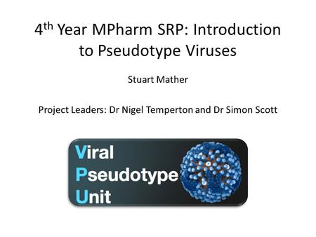 4 th Year MPharm SRP: Introduction to Pseudotype Viruses Stuart Mather Project Leaders: Dr Nigel Temperton and Dr Simon Scott.