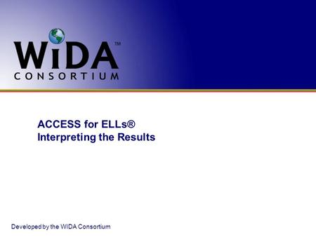 ACCESS for ELLs® Interpreting the Results Developed by the WIDA Consortium.