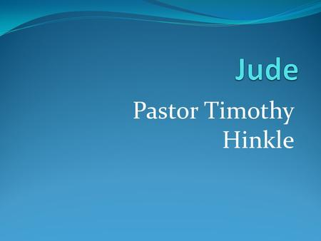 Pastor Timothy Hinkle. Jude 1:1-25 (KJV) 1 Jude, the servant of Jesus Christ, and brother of James, to them that are sanctified by God the Father, and.