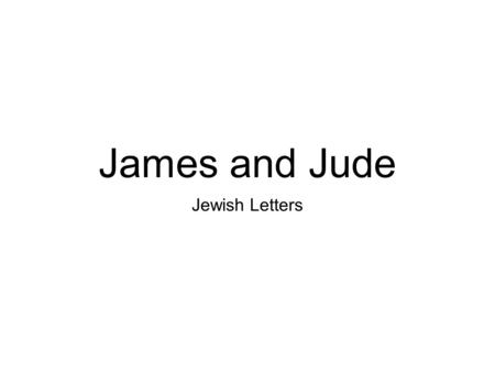 James and Jude Jewish Letters. Which James? son of Zebedee, brother of John James the Less/alphaeus brother of the Lord Origen Mark 6:3 1 Cor 15:7 Acts.