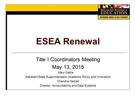 ESEA Renewal Title I Coordinators Meeting May 13, 2015 Mary Gable Assistant State Superintendent, Academic Policy and Innovation Chandra Haislet Director,