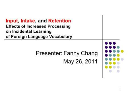 1 Input, Intake, and Retention Effects of Increased Processing on Incidental Learning of Foreign Language Vocabulary Presenter: Fanny Chang May 26, 2011.