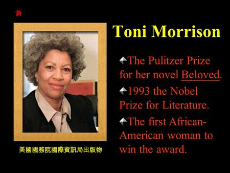 Toni Morrison 美國國務院國際資訊局出版物 The Pulitzer Prize for her novel Beloved. 1993 the Nobel Prize for Literature. The first African- American woman to win the.