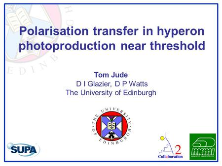 Polarisation transfer in hyperon photoproduction near threshold Tom Jude D I Glazier, D P Watts The University of Edinburgh.