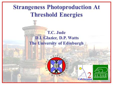 T.C. Jude D.I. Glazier, D.P. Watts The University of Edinburgh Strangeness Photoproduction At Threshold Energies.