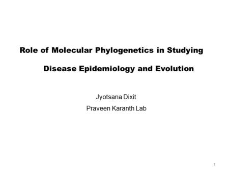 1 Role of Molecular Phylogenetics in Studying Disease Epidemiology and Evolution Jyotsana Dixit Praveen Karanth Lab.