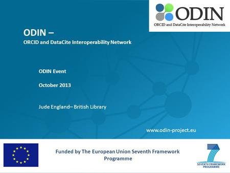 ODIN – ORCID and DataCite Interoperability Network ODIN Event October 2013 Jude England– British Library Funded by The European Union Seventh Framework.