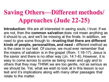 Saving Others—Different methods/ Approaches (Jude 22-25) Introduction: We are all interested in saving souls, I trust. If we are not, then the common salvation.