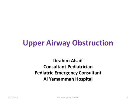 Upper Airway Obstruction Ibrahim Alsaif Consultant Pediatrician Pediatric Emergency Consultant Al Yamammah Hospital 9/15/20151Ped.emergency.Dr.Alsaif.