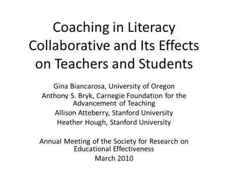 Coaching in Literacy Collaborative and Its Effects on Teachers and Students Gina Biancarosa, University of Oregon Anthony S. Bryk, Carnegie Foundation.