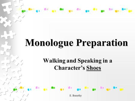 E. Banathy Monologue Preparation Walking and Speaking in a Character's Shoes.
