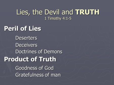 Lies, the Devil and TRUTH 1 Timothy 4:1-5 Peril of Lies DesertersDeceivers Doctrines of Demons Product of Truth Goodness of God Gratefulness of man.