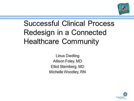 Successful Clinical Process Redesign in a Connected Healthcare Community Linus Diedling Allison Foley, MD Elliot Sternberg, MD Michelle Woodley, RN.