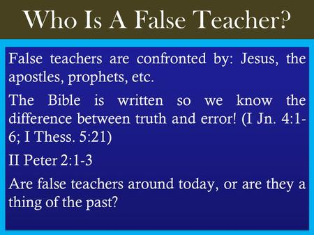 Who Is A False Teacher? False teachers are confronted by: Jesus, the apostles, prophets, etc. The Bible is written so we know the difference between truth.