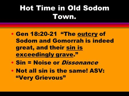 "Hot Time in Old Sodom Town. Gen 18:20-21 ""The outcry of Sodom and Gomorrah is indeed great, and their sin is exceedingly grave."" Sin = Noise or Dissonance."