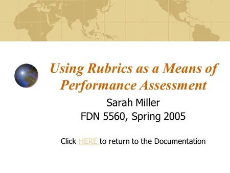 Using Rubrics as a Means of Performance Assessment Sarah Miller FDN 5560, Spring 2005 Click HERE to return to the DocumentationHERE.
