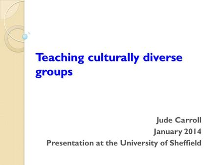 Teaching culturally diverse groups Jude Carroll January 2014 Presentation at the University of Sheffield.