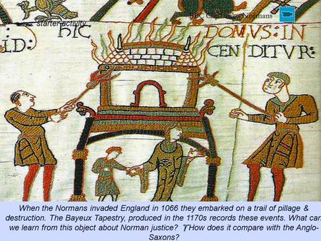  starter activity When the Normans invaded England in 1066 they embarked on a trail of pillage & destruction. The Bayeux Tapestry, produced in the 1170s.