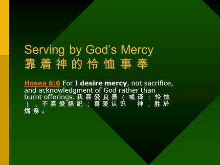 Serving by God's Mercy 靠 着 神 的 怜 恤 事 奉 Hosea 6:6Hosea 6:6 For I desire mercy, not sacrifice, and acknowledgment of God rather than burnt offerings. 我 喜.