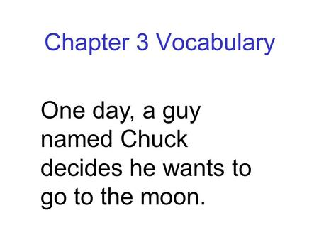 Chapter 3 Vocabulary One day, a guy named Chuck decides he wants to go to the moon.