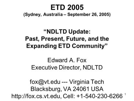 "1 ETD 2005 (Sydney, Australia – September 26, 2005) ""NDLTD Update: Past, Present, Future, and the Expanding ETD Community"" Edward A. Fox Executive Director,"